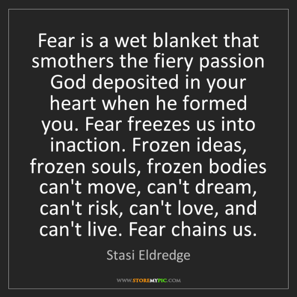 Stasi Eldredge: Fear is a wet blanket that smothers the fiery passion...