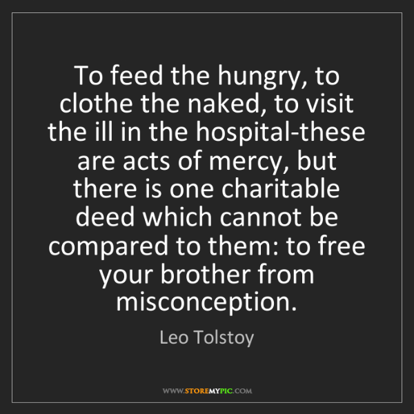 Leo Tolstoy: To feed the hungry, to clothe the naked, to visit the...
