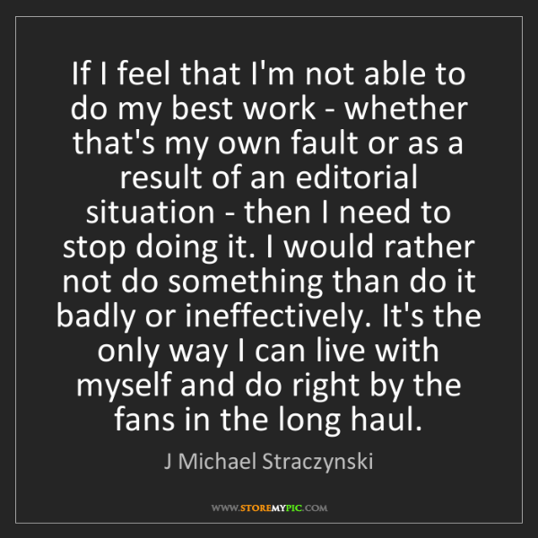 J Michael Straczynski: If I feel that I'm not able to do my best work - whether...