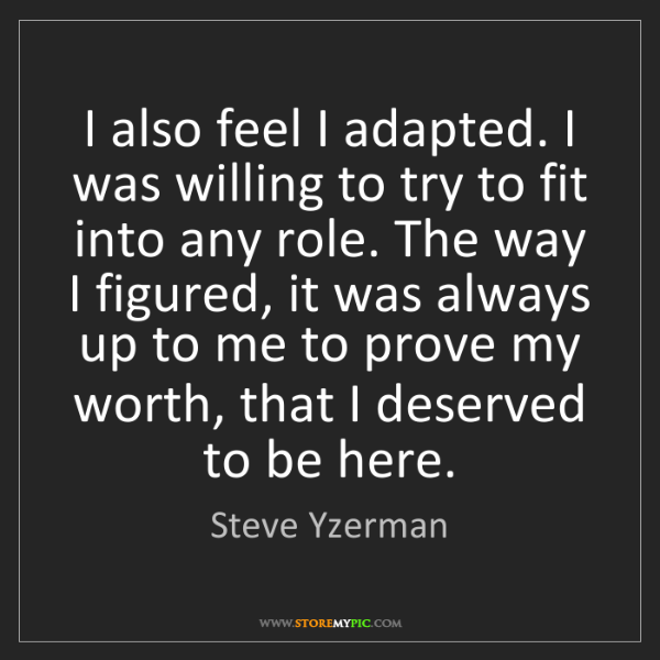 Steve Yzerman: I also feel I adapted. I was willing to try to fit into...