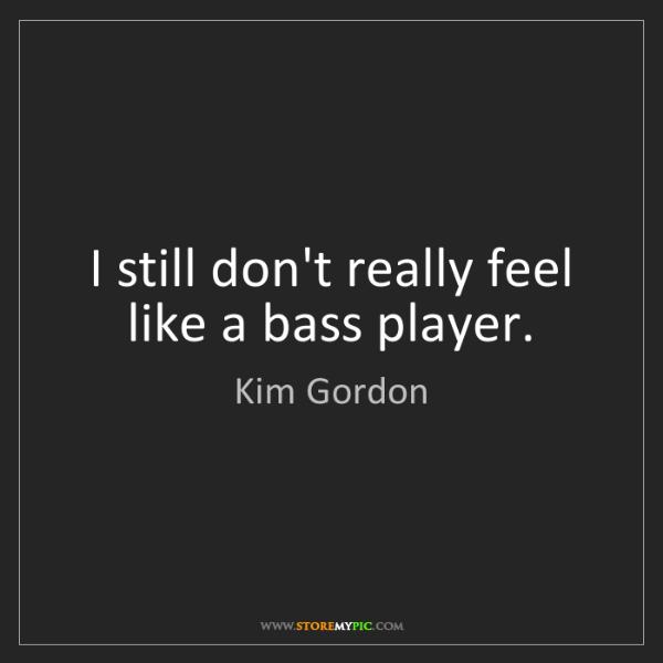 Kim Gordon: I still don't really feel like a bass player.