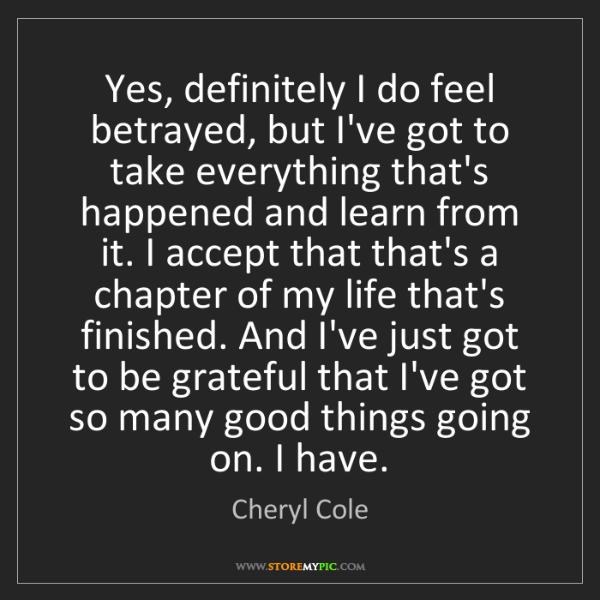Cheryl Cole: Yes, definitely I do feel betrayed, but I've got to take...