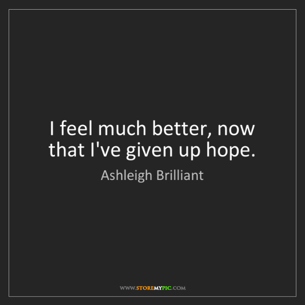 Ashleigh Brilliant: I feel much better, now that I've given up hope.