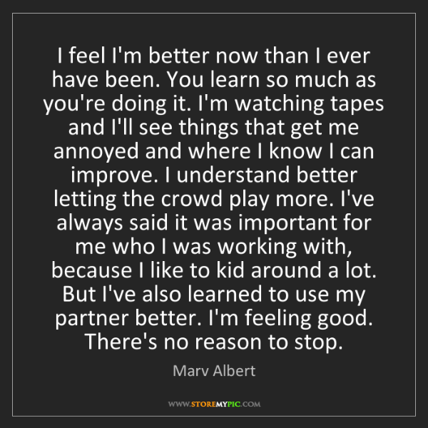 Marv Albert: I feel I'm better now than I ever have been. You learn...