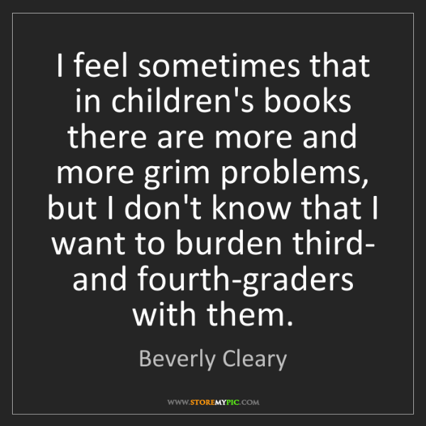 Beverly Cleary: I feel sometimes that in children's books there are more...