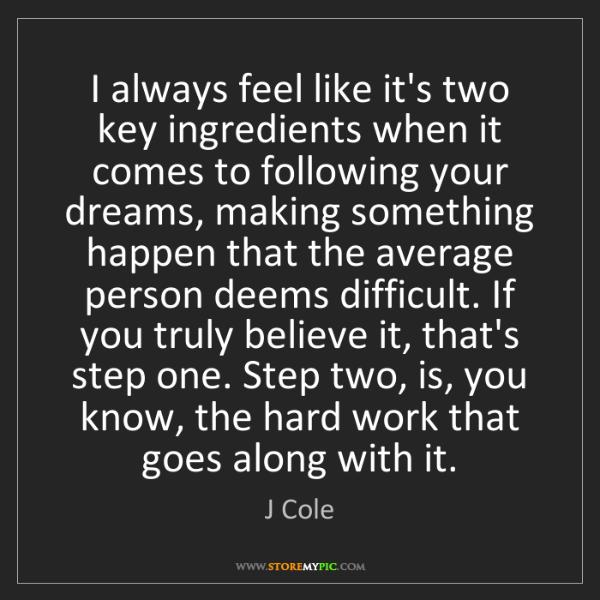 J Cole: I always feel like it's two key ingredients when it comes...