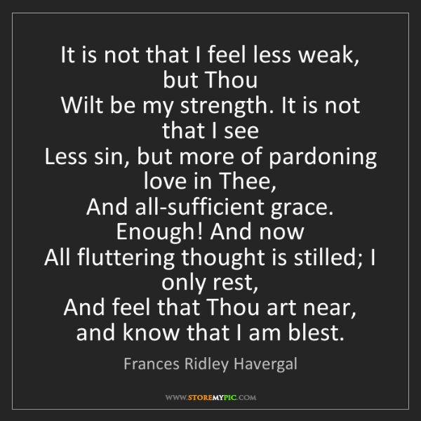 Frances Ridley Havergal: It is not that I feel less weak, but Thou   Wilt be my...