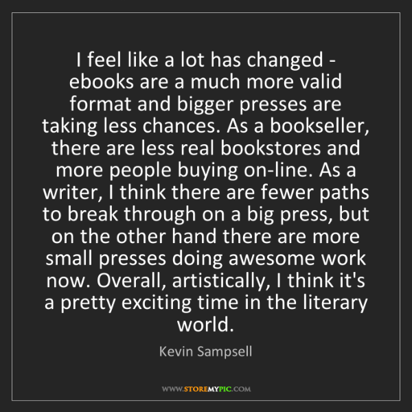 Kevin Sampsell: I feel like a lot has changed - ebooks are a much more...