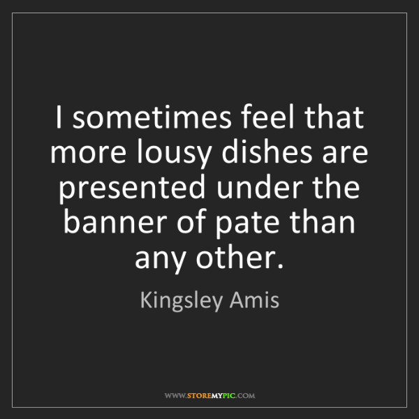 Kingsley Amis: I sometimes feel that more lousy dishes are presented...