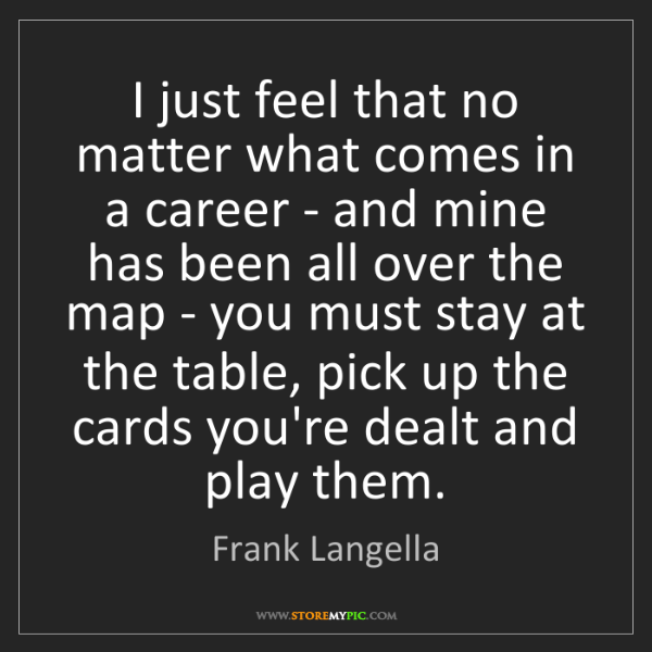 Frank Langella: I just feel that no matter what comes in a career - and...