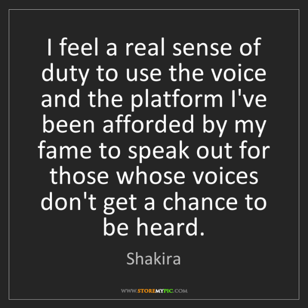Shakira: I feel a real sense of duty to use the voice and the...