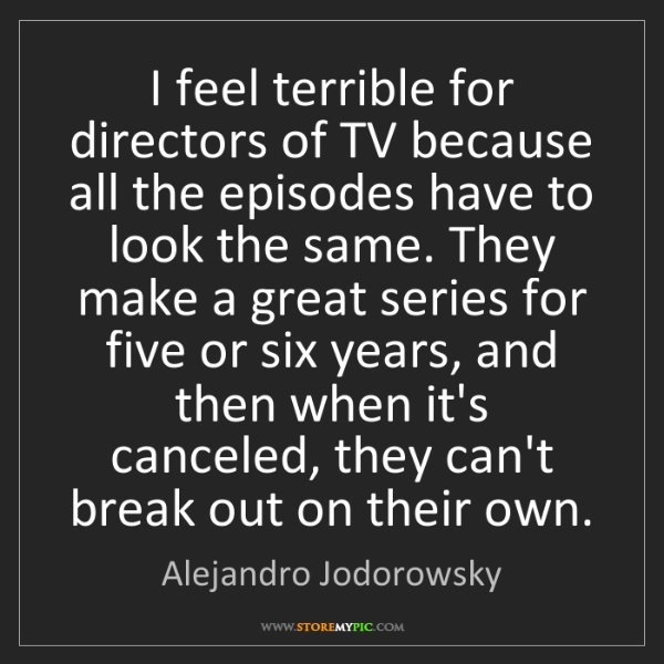 Alejandro Jodorowsky: I feel terrible for directors of TV because all the episodes...