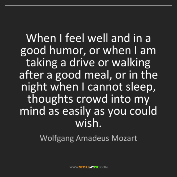 Wolfgang Amadeus Mozart: When I feel well and in a good humor, or when I am taking...