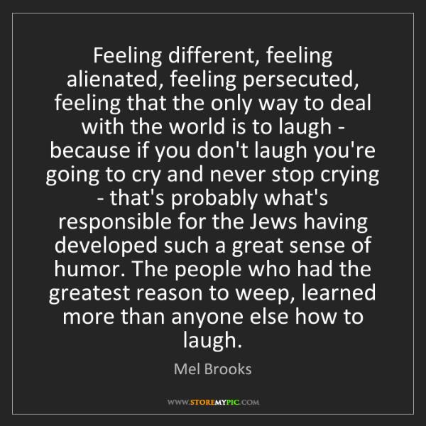 Mel Brooks: Feeling different, feeling alienated, feeling persecuted,...