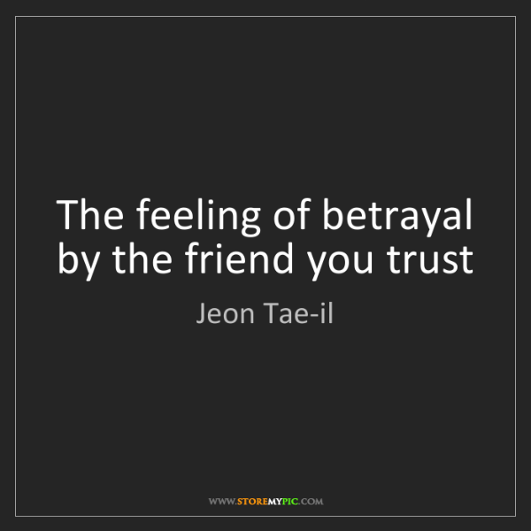 Jeon Tae-il: The feeling of betrayal by the friend you trust