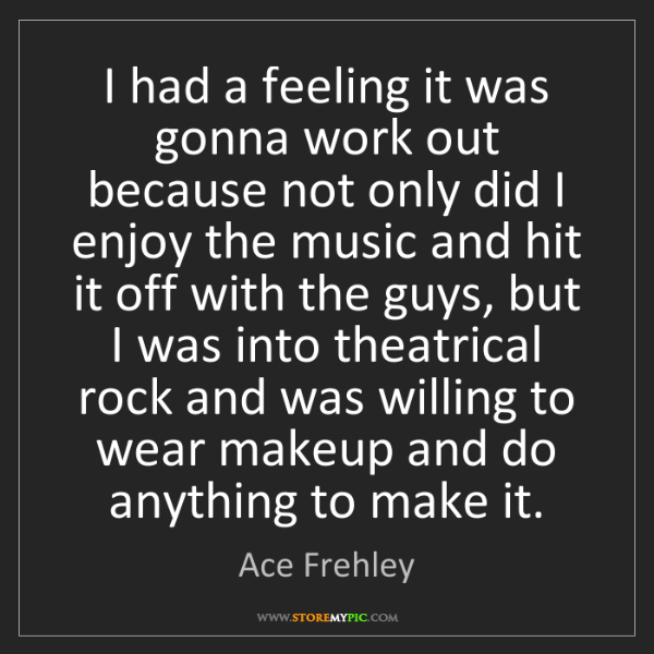 Ace Frehley: I had a feeling it was gonna work out because not only...