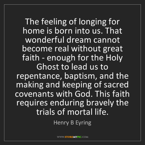 Henry B Eyring: The feeling of longing for home is born into us. That...