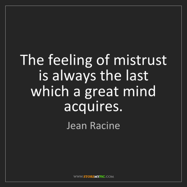 Jean Racine: The feeling of mistrust is always the last which a great...