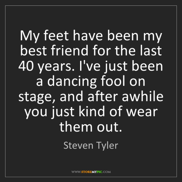 Steven Tyler: My feet have been my best friend for the last 40 years....