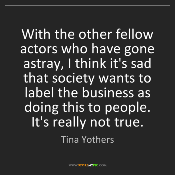 Tina Yothers: With the other fellow actors who have gone astray, I...