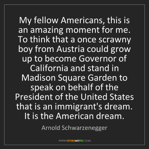 Arnold Schwarzenegger: My fellow Americans, this is an amazing moment for me....