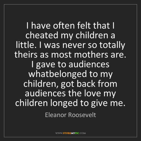 Eleanor Roosevelt: I have often felt that I cheated my children a little....
