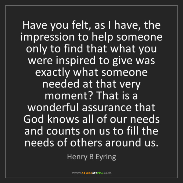 Henry B Eyring: Have you felt, as I have, the impression to help someone...