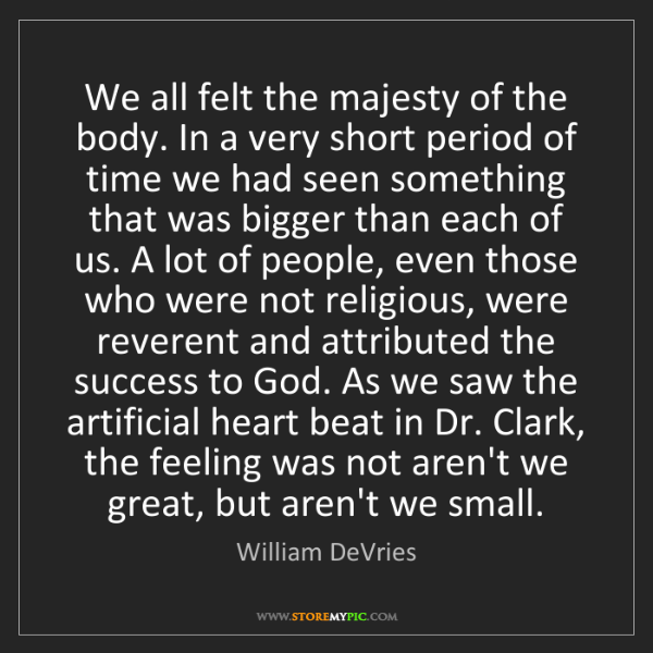 William DeVries: We all felt the majesty of the body. In a very short...