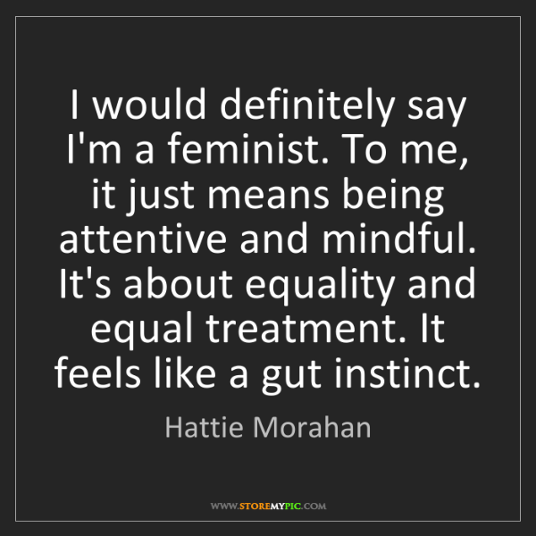 Hattie Morahan: I would definitely say I'm a feminist. To me, it just...
