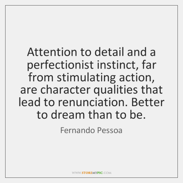 Attention to detail and a perfectionist instinct, far from stimulating action, are ...