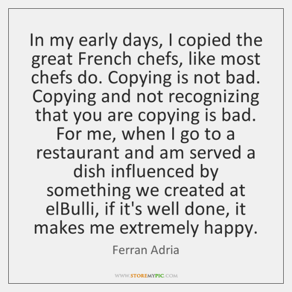 In my early days, I copied the great French chefs, like most ...