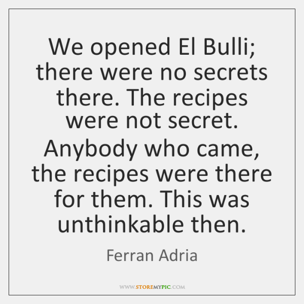 We opened El Bulli; there were no secrets there. The recipes were ...