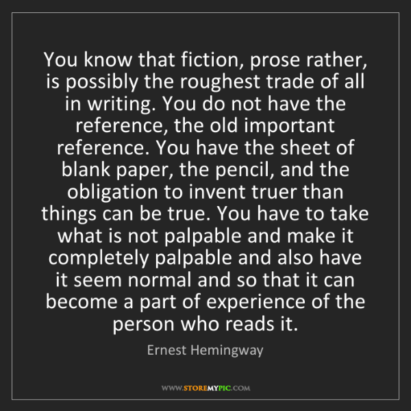 Ernest Hemingway: You know that fiction, prose rather, is possibly the...