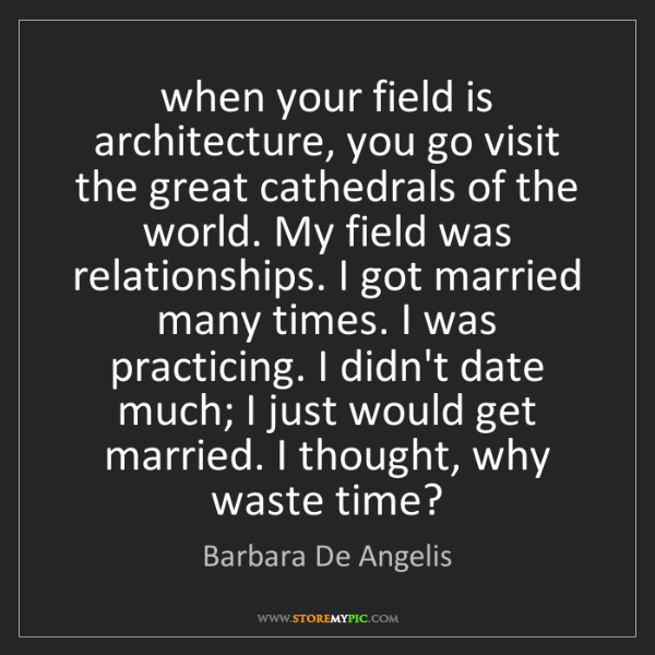 Barbara De Angelis: when your field is architecture, you go visit the great...