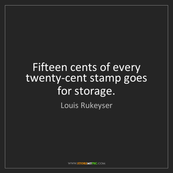 Louis Rukeyser: Fifteen cents of every twenty-cent stamp goes for storage.