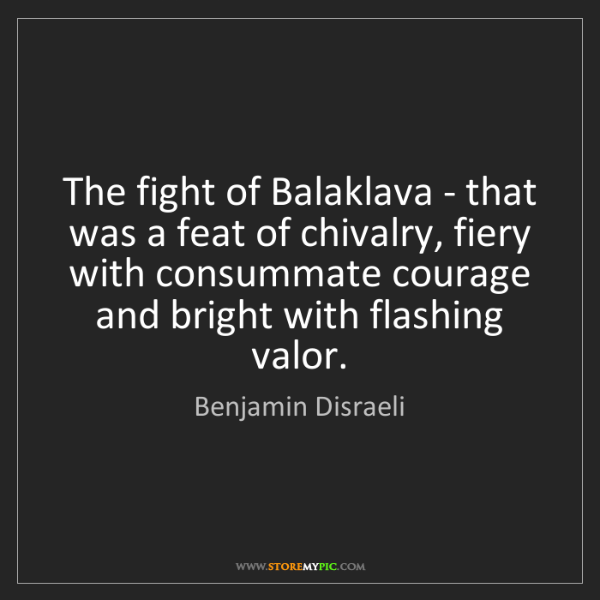 Benjamin Disraeli: The fight of Balaklava - that was a feat of chivalry,...