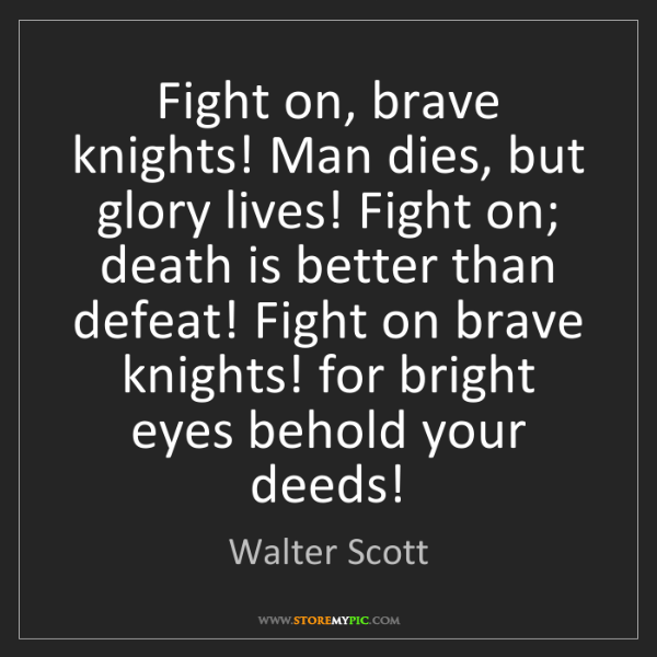 Walter Scott: Fight on, brave knights! Man dies, but glory lives! Fight...
