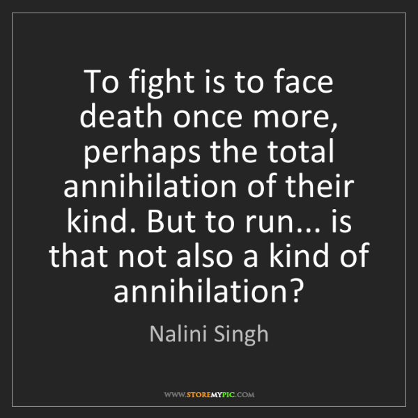 Nalini Singh: To fight is to face death once more, perhaps the total...