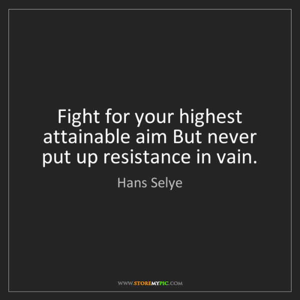 Hans Selye: Fight for your highest attainable aim But never put up...
