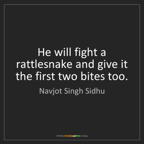 Navjot Singh Sidhu: He will fight a rattlesnake and give it the first two...