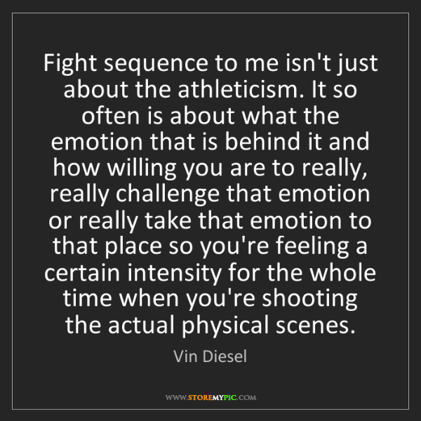 Vin Diesel: Fight sequence to me isn't just about the athleticism....