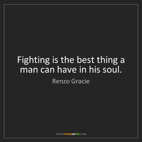 Renzo Gracie: Fighting is the best thing a man can have in his soul.