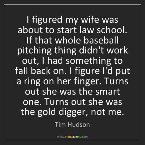 Tim Hudson: I figured my wife was about to start law school. If that...