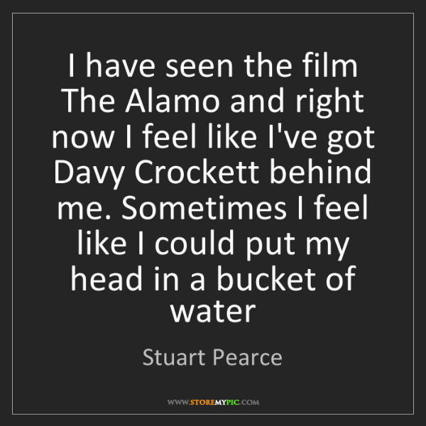 Stuart Pearce: I have seen the film The Alamo and right now I feel like...
