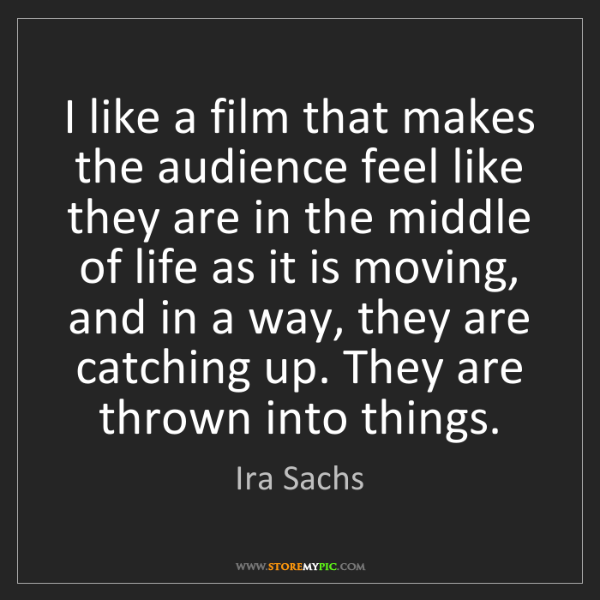 Ira Sachs: I like a film that makes the audience feel like they...