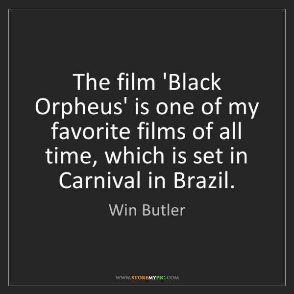 Win Butler: The film 'Black Orpheus' is one of my favorite films...