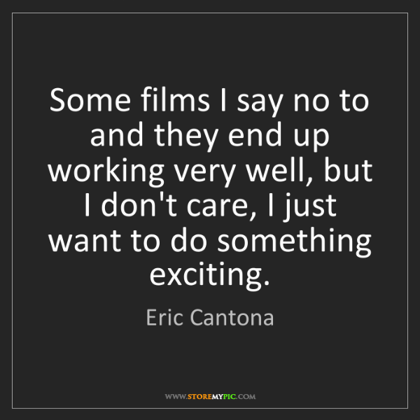 Eric Cantona: Some films I say no to and they end up working very well,...