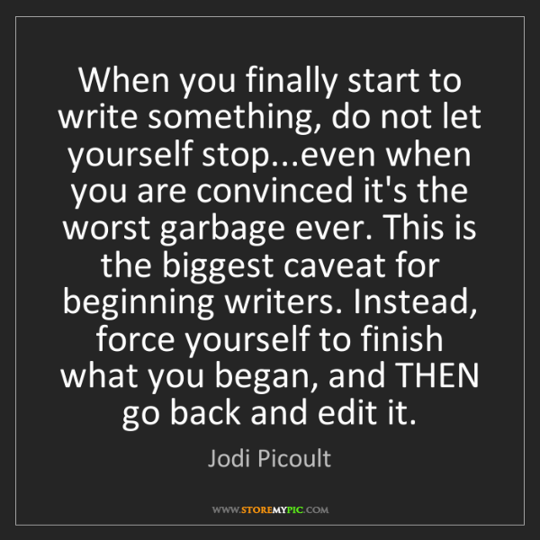 Jodi Picoult: When you finally start to write something, do not let...