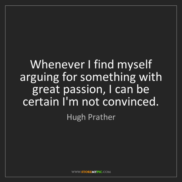 Hugh Prather: Whenever I find myself arguing for something with great...