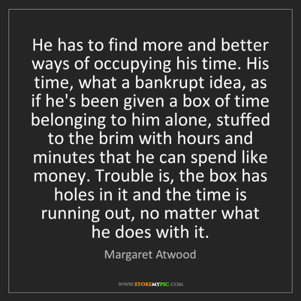 Margaret Atwood: He has to find more and better ways of occupying his...